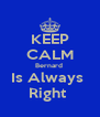 KEEP CALM Bernard  Is Always  Right  - Personalised Poster A4 size