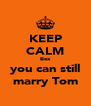 KEEP CALM Bex you can still marry Tom - Personalised Poster A4 size