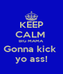 KEEP CALM  BIG MAMA Gonna kick  yo ass! - Personalised Poster A4 size