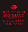 KEEP CALM BIG SHAUD BIRTHDAY IS SATURDAY THE 26TH - Personalised Poster A4 size
