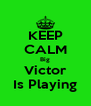 KEEP CALM Big Victor Is Playing - Personalised Poster A4 size
