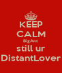 KEEP CALM BigAnt still ur DistantLover - Personalised Poster A4 size