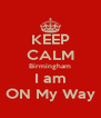 KEEP CALM Birmingham I am ON My Way - Personalised Poster A4 size