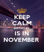 KEEP CALM BIRTHDAY IS IN NOVEMBER  - Personalised Poster A4 size