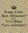Keep Calm Bish Wheettt?? It's my  21st Bday Turn uhhhhh!! - Personalised Poster A4 size