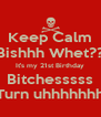 Keep Calm Bishhh Whet?? It's my 21st Birthday Bitchesssss Turn uhhhhhhh - Personalised Poster A4 size