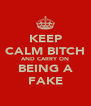 KEEP CALM BITCH AND CARRY ON BEING A FAKE - Personalised Poster A4 size
