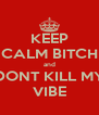 KEEP CALM BITCH and DONT KILL MY VIBE - Personalised Poster A4 size