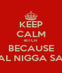 KEEP CALM BITCH BECAUSE A REAL NIGGA SAY SO - Personalised Poster A4 size