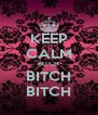 KEEP CALM BITCH BITCH BITCH - Personalised Poster A4 size
