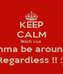 KEEP CALM Bitch cuz  Imma be around  Regardless !! :) - Personalised Poster A4 size