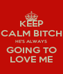 KEEP CALM BITCH HE'S ALWAYS GOING TO LOVE ME - Personalised Poster A4 size
