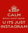 KEEP CALM BITCH I DON'T KNOW  U ITS JUST INSTAGRAM - Personalised Poster A4 size