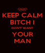 KEEP CALM BITCH I DON'T WANT YOUR MAN - Personalised Poster A4 size