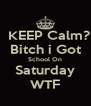 KEEP Calm? Bitch i Got School On Saturday WTF - Personalised Poster A4 size