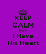 KEEP CALM Bitch I Have His Heart - Personalised Poster A4 size