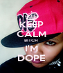 KEEP CALM BITCH I'M DOPE - Personalised Poster A4 size
