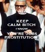 KEEP CALM BITCH  I'KNOW  YOU'RE JOBS PROSTITUTION . - Personalised Poster A4 size