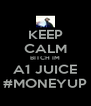 KEEP CALM BITCH IM A1 JUICE #MONEYUP - Personalised Poster A4 size