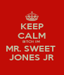 KEEP CALM BITCH IM   MR. SWEET   JONES JR - Personalised Poster A4 size