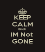 KEEP CALM Bitch IM Not  GONE - Personalised Poster A4 size