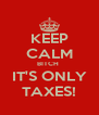 KEEP CALM BITCH  IT'S ONLY TAXES! - Personalised Poster A4 size