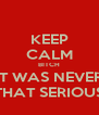 KEEP CALM BITCH IT WAS NEVER THAT SERIOUS - Personalised Poster A4 size