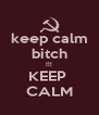 keep calm bitch !!! KEEP  CALM - Personalised Poster A4 size