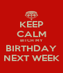 KEEP CALM BITCH MY BIRTHDAY NEXT WEEK - Personalised Poster A4 size