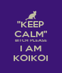 """""""KEEP CALM"""" BITCH PLEASE I AM KOIKOI - Personalised Poster A4 size"""