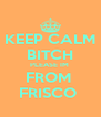 KEEP CALM BITCH PLEASE IM  FROM  FRISCO  - Personalised Poster A4 size