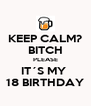 KEEP CALM? BITCH PLEASE IT´S MY  18 BIRTHDAY - Personalised Poster A4 size