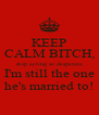 KEEP CALM BITCH, stop acting so desperate I'm still the one he's married to! - Personalised Poster A4 size