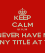 KEEP CALM BITCH U WILL NEVER HAVE MY TITLE OR ANY TITLE AT THAT - Personalised Poster A4 size