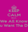 KEEP CALM Bitch We All Know You Want Tha Dick - Personalised Poster A4 size