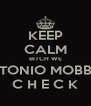 KEEP CALM BITCH WE TONIO MOBB C H E C K - Personalised Poster A4 size