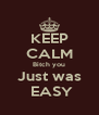 KEEP CALM Bitch you Just was  EASY - Personalised Poster A4 size
