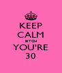 KEEP CALM BITCH YOU'RE 30 - Personalised Poster A4 size