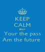 KEEP CALM Bitch Your the pass Am the future  - Personalised Poster A4 size