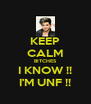 KEEP CALM BITCHES I KNOW !! I'M UNF !! - Personalised Poster A4 size