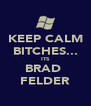 KEEP CALM BITCHES... ITS BRAD  FELDER - Personalised Poster A4 size