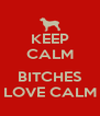 KEEP CALM  BITCHES LOVE CALM - Personalised Poster A4 size