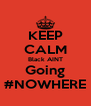 KEEP CALM Black AINT Going #NOWHERE - Personalised Poster A4 size