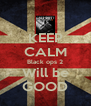 KEEP CALM Black ops 2 Will be GOOD - Personalised Poster A4 size