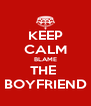 KEEP CALM BLAME THE  BOYFRIEND - Personalised Poster A4 size