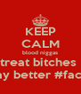 KEEP CALM blood niggas treat bitches  way better #fact# - Personalised Poster A4 size