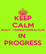 KEEP CALM BODY TRANSFORMATION IN  PROGRESS - Personalised Poster A4 size