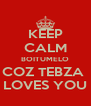 KEEP CALM BOITUMELO COZ TEBZA  LOVES YOU - Personalised Poster A4 size