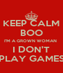 KEEP CALM BOO I'M A GROWN WOMAN  I DON'T PLAY GAMES - Personalised Poster A4 size