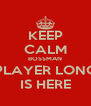 KEEP CALM BOSSMAN PLAYER LONG IS HERE - Personalised Poster A4 size